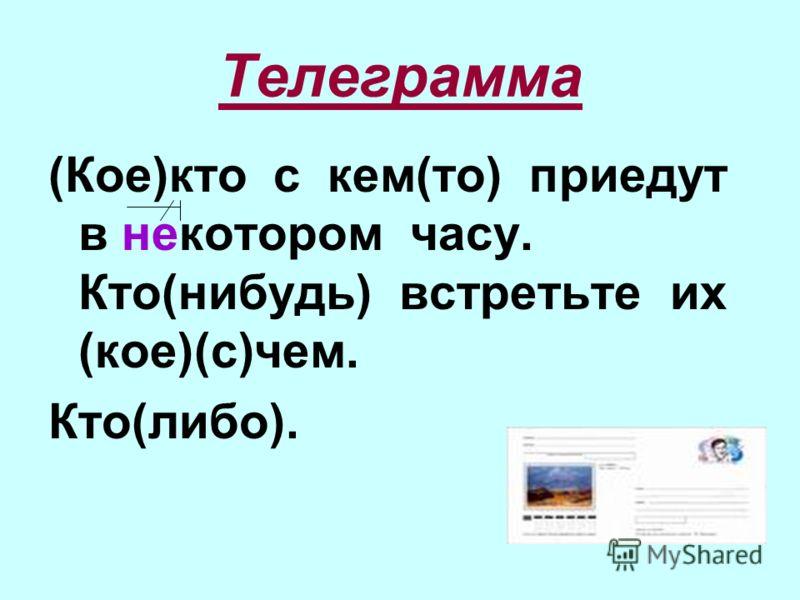 Телеграмма (Кое)кто с кем(то) приедут в некотором часу. Кто(нибудь) встретьте их (кое)(с)чем. Кто(либо).