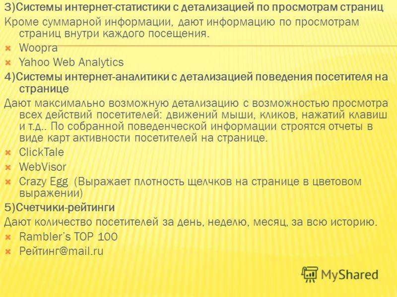 3)Системы интернет-статистики с детализацией по просмотрам страниц Кроме суммарной информации, дают информацию по просмотрам страниц внутри каждого посещения. Woopra Yahoo Web Analytics 4)Системы интернет-аналитики с детализацией поведения посетителя