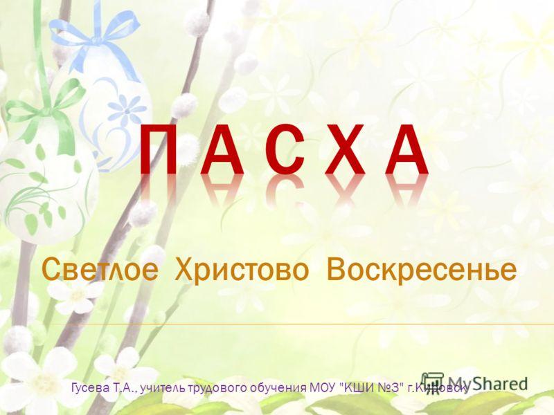 Светлое Христово Воскресенье Гусева Т.А., учитель трудового обучения МОУ КШИ 3 г.Кировск