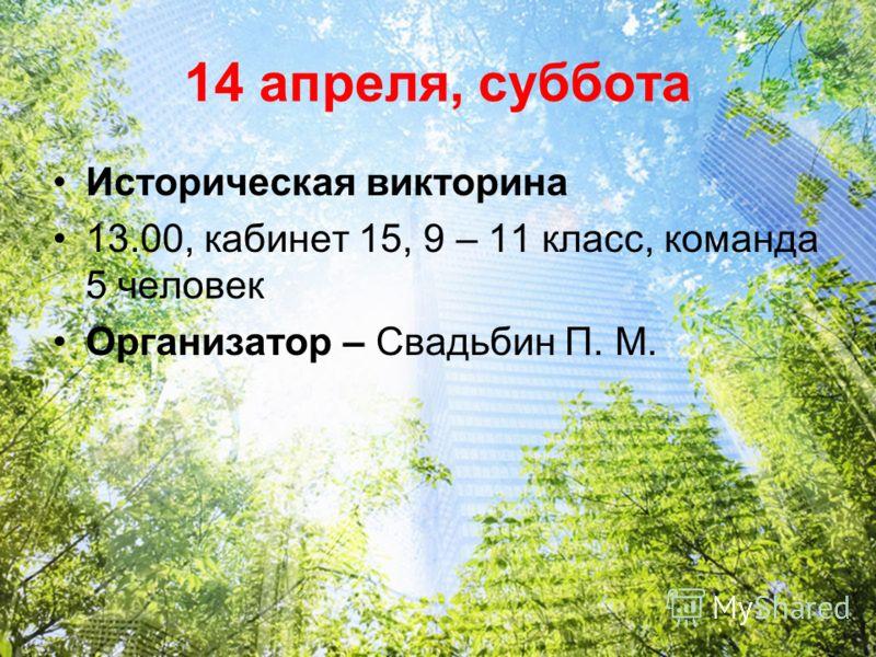 14 апреля, суббота Историческая викторина 13.00, кабинет 15, 9 – 11 класс, команда 5 человек Организатор – Свадьбин П. М.