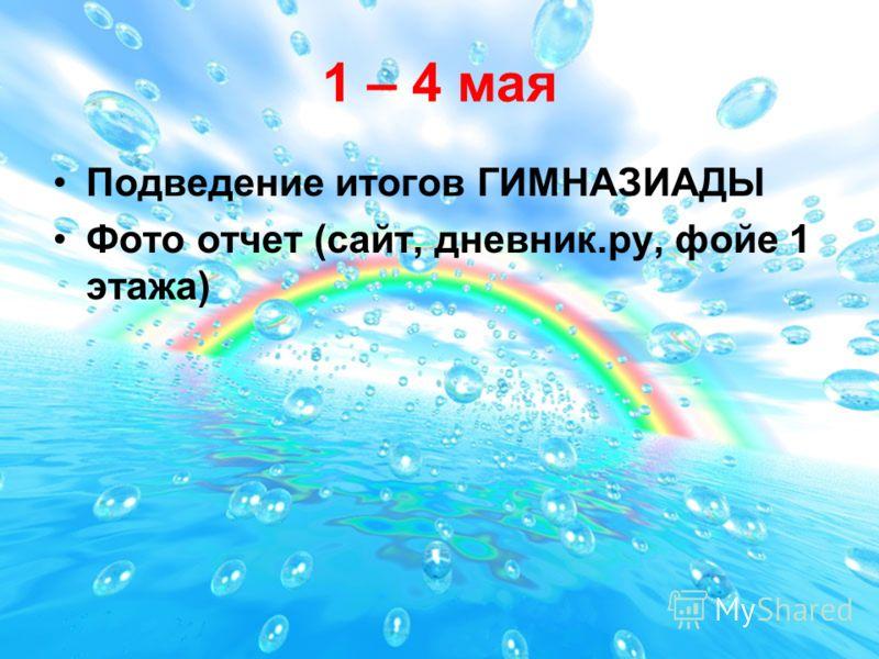 1 – 4 мая Подведение итогов ГИМНАЗИАДЫ Фото отчет (сайт, дневник.ру, фойе 1 этажа)