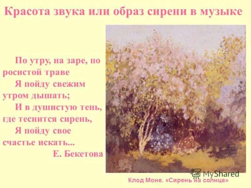 Красота звука или образ сирени в музыке По утру, на заре, по росистой траве Я пойду свежим утром дышать; И в душистую тень, где теснится сирень, Я пойду свое счастье искать... Е. Бекетова Клод Моне. «Сирень на солнце»