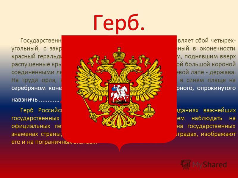 Государственный герб Российской Федерации представляет сбой четырех- угольный, с закругленными нижними углами, заостренный в оконечности красный геральдический щит с золотым двуглавым орлом, поднявшим вверх распущенные крылья. Орел увенчан двумя малы