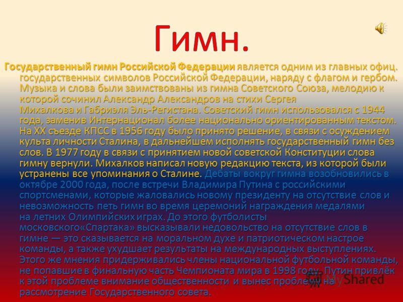 Государственный гимн Российской Федерации является одним из главных офиц. государственных символов Российской Федерации, наряду с флагом и гербом. Музыка и слова были заимствованы из гимна Советского Союза, мелодию к которой сочинил Александр Алексан