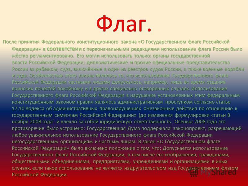 После принятия Федерального конституционного закона «О Государственном флаге Российской Федерации» в соответствии с первоначальными редакциями использование флага России было жёстко регламентировано. Его могли использовать только: органы государствен