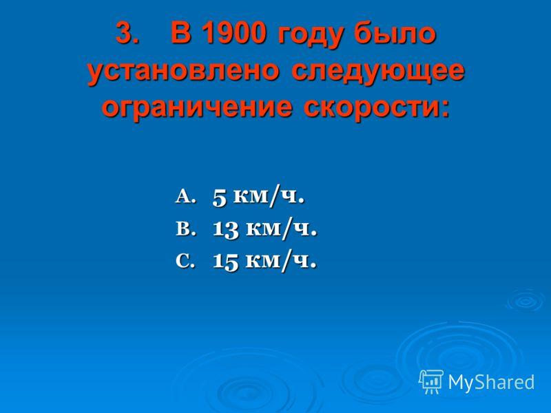 3.В 1900 году было установлено следующее ограничение скорости: A. 5 км/ч. B. 13 км/ч. C. 15 км/ч.