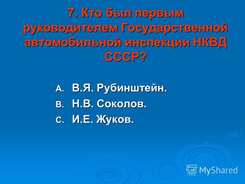 7. Кто был первым руководителем Государственной автомобильной инспекции НКВД СССР? A. В.Я. Рубинштейн. B. Н.В. Соколов. C. И.Е. Жуков.