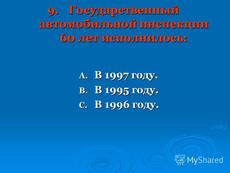 9.Государственный автомобильной инспекции 60 лет исполнилось: A. В 1997 году. B. В 1995 году. C. В 1996 году.