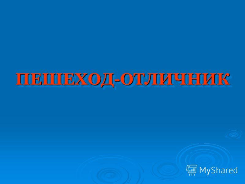 ПЕШЕХОД-ОТЛИЧНИКПЕШЕХОД-ОТЛИЧНИК