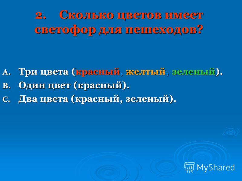 2.Сколько цветов имеет светофор для пешеходов? A. Три цвета (красный, желтый, зеленый). B. Один цвет (красный). C. Два цвета (красный, зеленый).