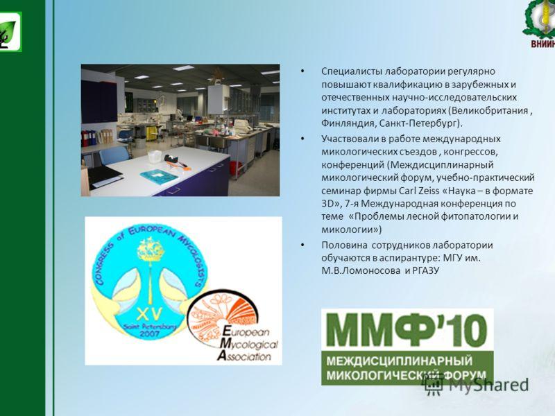 Специалисты лаборатории регулярно повышают квалификацию в зарубежных и отечественных научно-исследовательских институтах и лабораториях (Великобритания, Финляндия, Санкт-Петербург). Участвовали в работе международных микологических съездов, конгрессо