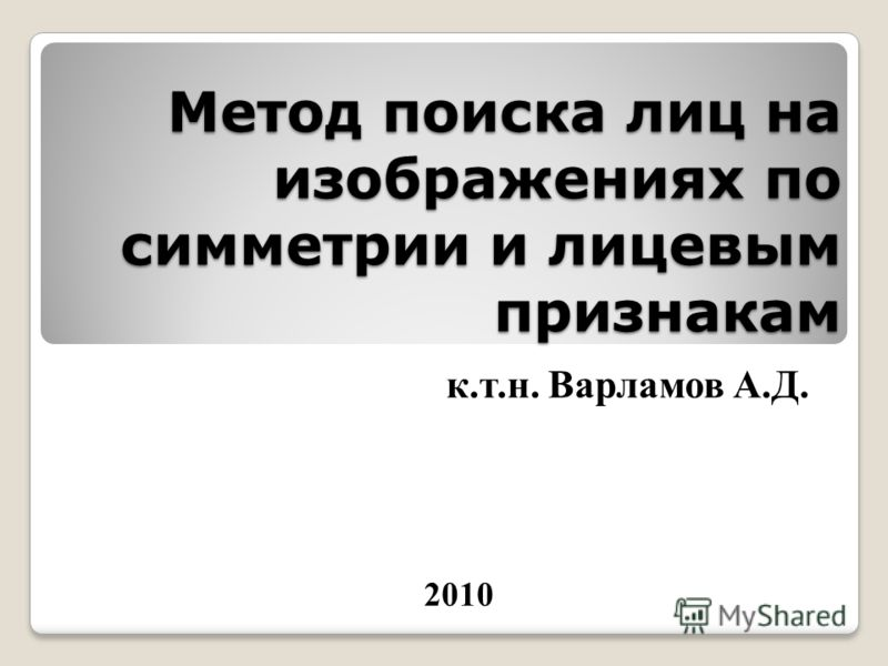 Метод поиска лиц на изображениях по симметрии и лицевым признакам к.т.н. Варламов А.Д. 2010