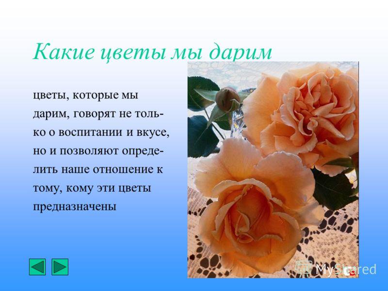 Какие цветы мы дарим цветы, которые мы дарим, говорят не толь- ко о воспитании и вкусе, но и позволяют опреде- лить наше отношение к тому, кому эти цветы предназначены