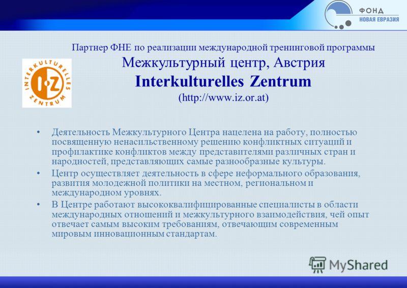 Партнер ФНЕ по реализации международной тренинговой программы Межкультурный центр, Австрия Interkulturelles Zentrum (http://www.iz.or.at) Деятельность Межкультурного Центра нацелена на работу, полностью посвященную ненасильственному решению конфликтн