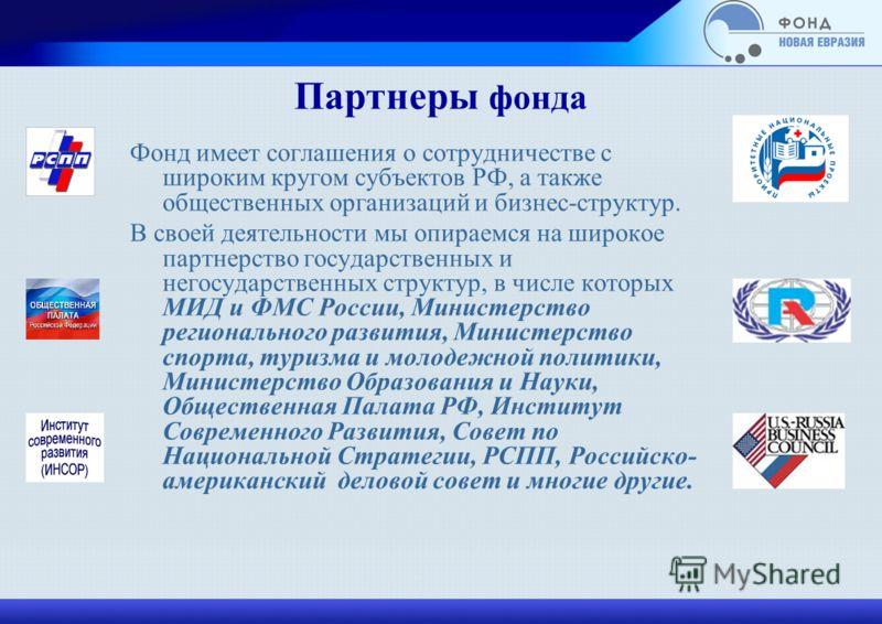 Партнеры фонда Фонд имеет соглашения о сотрудничестве с широким кругом субъектов РФ, а также общественных организаций и бизнес-структур. В своей деятельности мы опираемся на широкое партнерство государственных и негосударственных структур, в числе ко