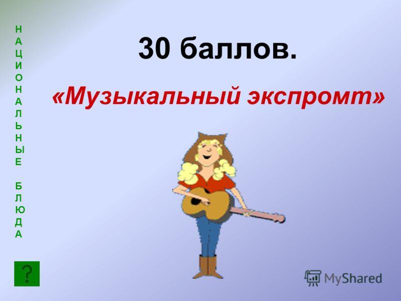 НАЦИОНАЛЬНЫЕБЛЮДАНАЦИОНАЛЬНЫЕБЛЮДА 30 баллов. «Музыкальный экспромт»