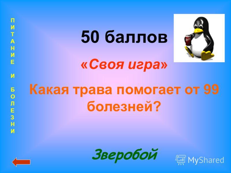 ПИТАНИЕИБОЛЕЗНИПИТАНИЕИБОЛЕЗНИ 50 баллов «Своя игра» Какая трава помогает от 99 болезней? Зверобой