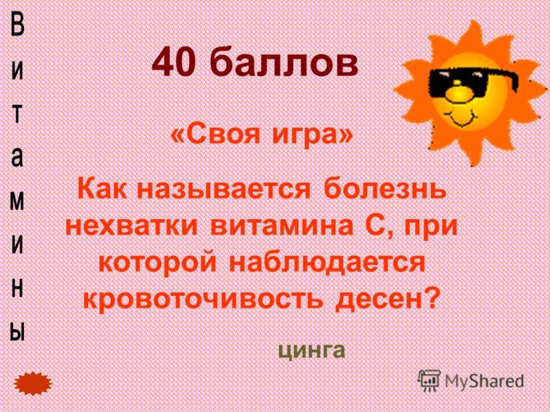 40 баллов «Своя игра» Как называется болезнь нехватки витамина С, при которой наблюдается кровоточивость десен? цинга