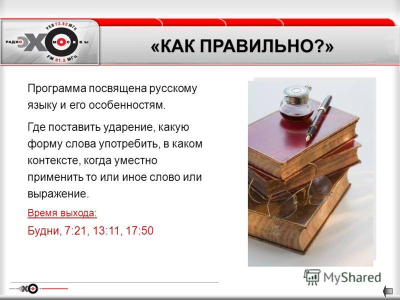 «КАК ПРАВИЛЬНО?» Программа посвящена русскому языку и его особенностям. Где поставить ударение, какую форму слова употребить, в каком контексте, когда уместно применить то или иное слово или выражение. Время выхода: Будни, 7:21, 13:11, 17:50