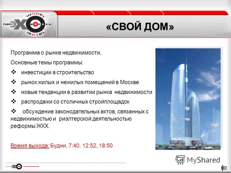 «СВОЙ ДОМ» Программа о рынке недвижимости. Основные темы программы: инвестиции в строительство рынок жилых и нежилых помещений в Москве новые тенденции в развитии рынка недвижимости распродажи со столичных стройплощадок обсуждение законодательных акт
