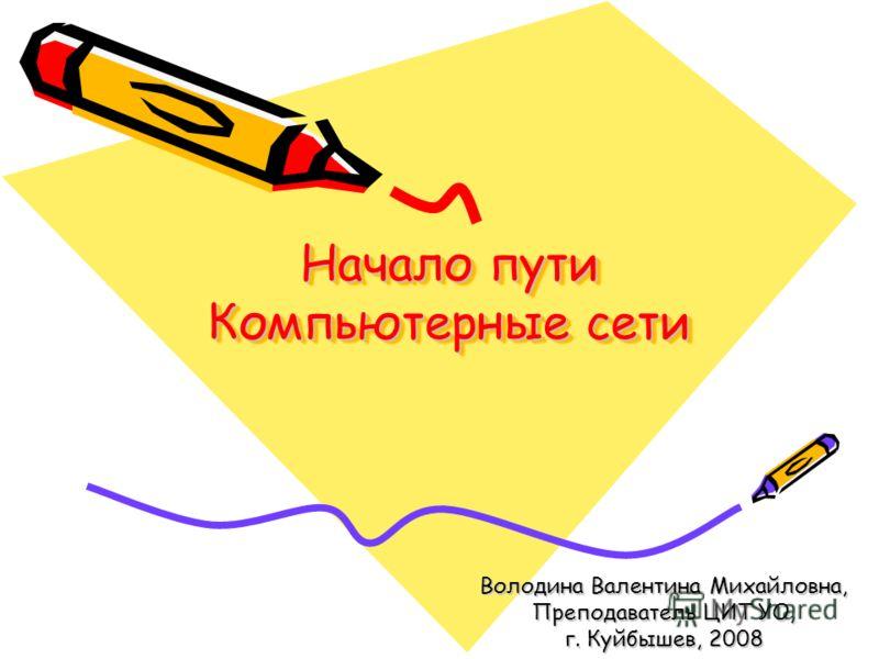 Начало пути Компьютерные сети Володина Валентина Михайловна, Преподаватель ЦИТ УО, г. Куйбышев, 2008