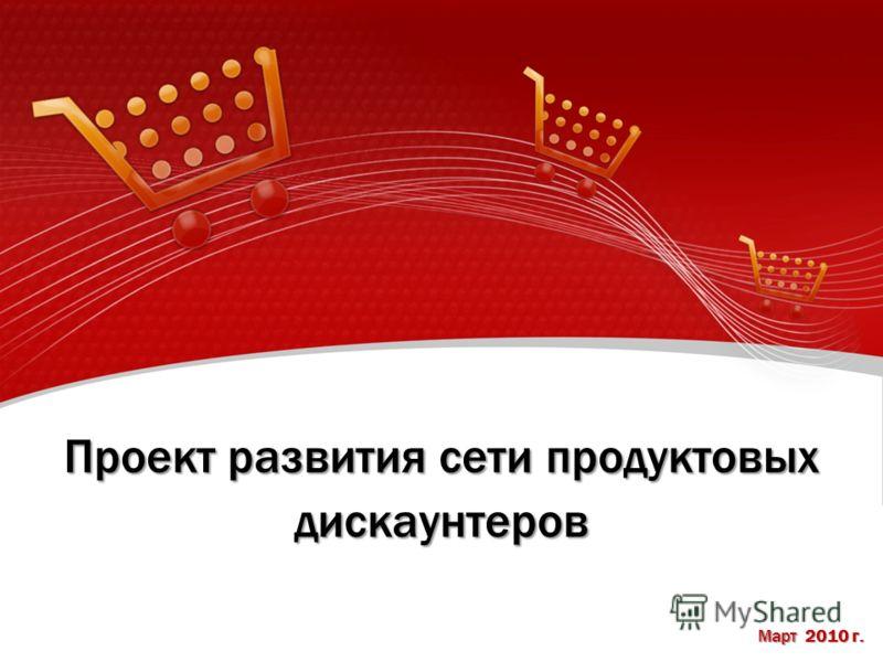 Проект развития сети продуктовых дискаунтеров Март 2010 г.
