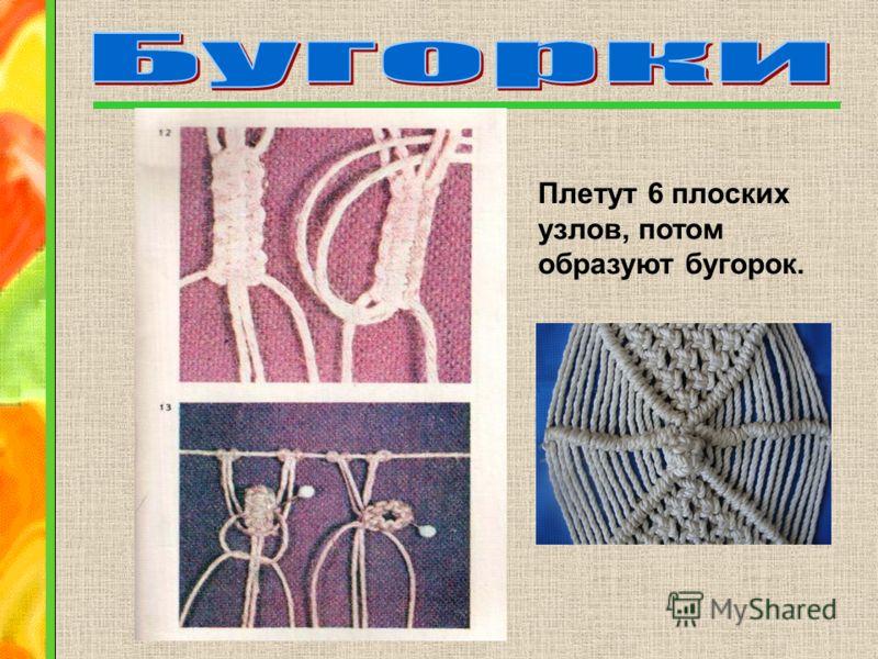 Плетут 6 плоских узлов, потом образуют бугорок.