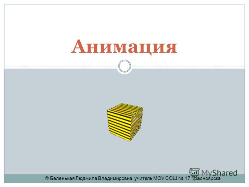 Анимация © Беленькая Людмила Владимировна, учитель МОУ СОШ 17 Красноярска