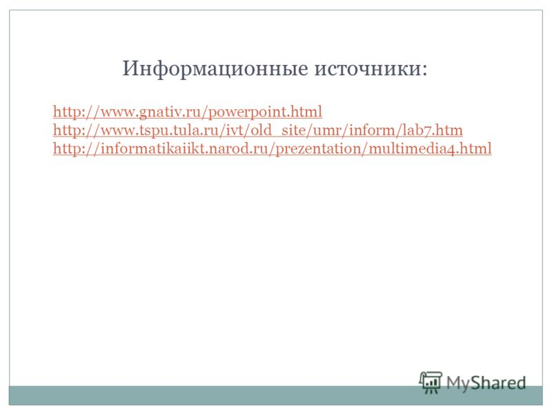 http://www.gnativ.ru/powerpoint.html http://www.tspu.tula.ru/ivt/old_site/umr/inform/lab7.htm http://informatikaiikt.narod.ru/prezentation/multimedia4.html Информационные источники:
