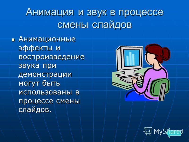 Анимация и звук в процессе смены слайдов Анимационные эффекты и воспроизведение звука при демонстрации могут быть использованы в процессе смены слайдов. Анимационные эффекты и воспроизведение звука при демонстрации могут быть использованы в процессе