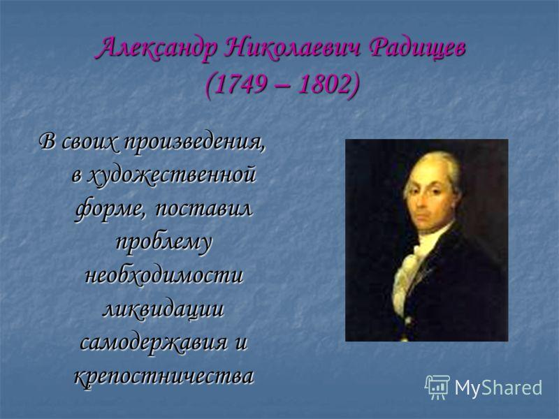 Александр Николаевич Радищев (1749 – 1802) В своих произведения, в художественной форме, поставил проблему необходимости ликвидации самодержавия и крепостничества