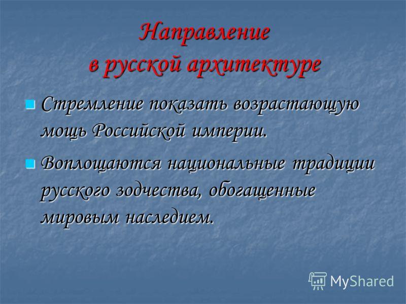 Направление в русской архитектуре Стремление показать возрастающую мощь Российской империи. Стремление показать возрастающую мощь Российской империи. Воплощаются национальные традиции русского зодчества, обогащенные мировым наследием. Воплощаются нац