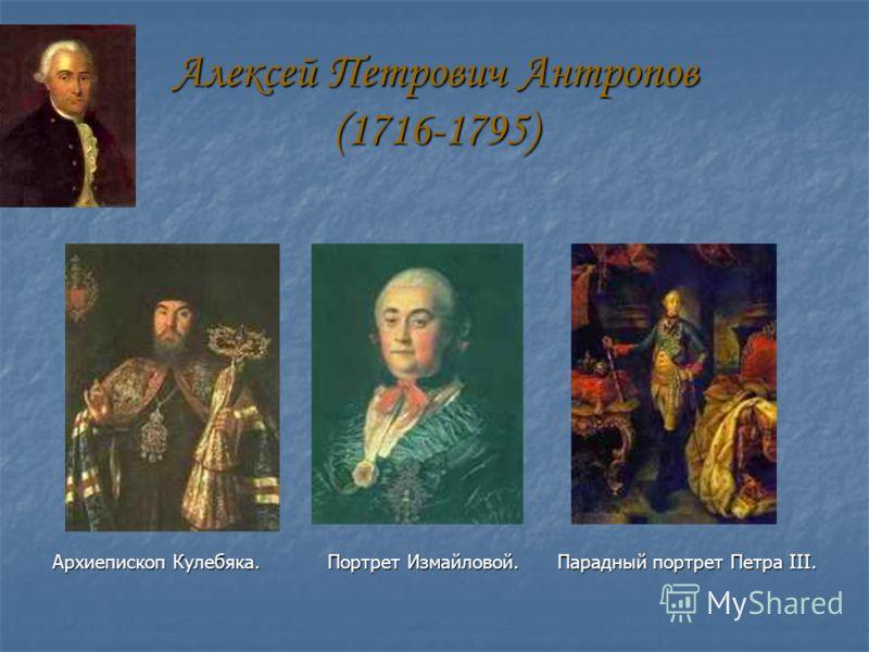 Алексей Петрович Антропов (1716-1795) Архиепископ Кулебяка. Портрет Измайловой. Парадный портрет Петра III.