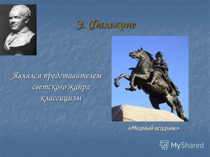 Э. Фальконе Являлся представителем светского жанра классицизм «Медный всадник»
