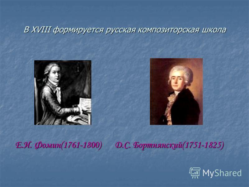 В XVIII формируется русская композиторская школа Е.И. Фомин(1761-1800) Д.С. Бортнянский(1751-1825)