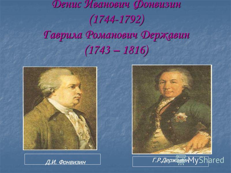 Денис Иванович Фонвизин (1744-1792) Гаврила Романович Державин (1743 – 1816) Д.И. Фонвизин Г.Р.Державин