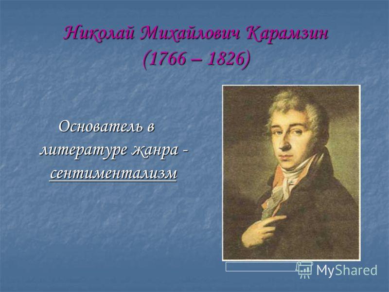 Николай Михайлович Карамзин (1766 – 1826) Основатель в литературе жанра - сентиментализм