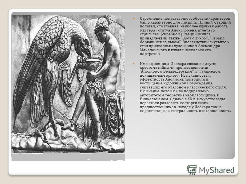Стремление показать многообразие характеров было характерно для Лисиппа. Плиний Старший полагал, что главная, наиболее удачная работа мастера - статуя Апоксиомена, атлета со стригилем ( скребком ). Резцу Лисиппа принадлежали также