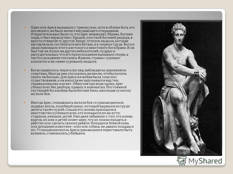Одно имя Ареса вызывало у греков ужас, хотя в облике бога, его носившего, не было ничего внушающего отвращение. Отвратительным было то, что Арес ненавидел Эйрене, богиню мира, и был неразлучен с Эридой, злостной богиней раздора, в ярости отвергая ту