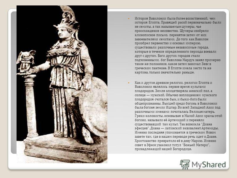 История Вавилонии была более воинственной, чем история Египта. Правящей расой первоначально были не семиты, а так называемые шумеры, чье происхождение неизвестно. Шумеры изобрели клинописное письмо, перенятое затем от них завоевателями семитами. До т