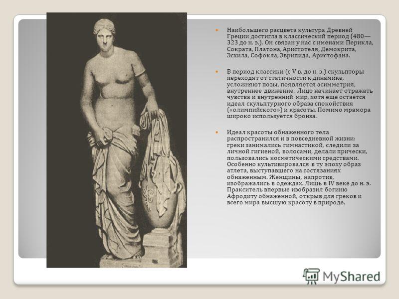 Наибольшего расцвета культура Древней Греции достигла в классический период (480 323 до н. э.). Он связан у нас с именами Перикла, Сократа, Платона, Аристотеля, Демокрита, Эсхила, Софокла, Эврипида, Аристофана. В период классики ( с V в. до н. э.) ск
