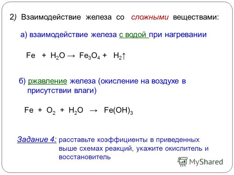2 ) Взаимодействие железа со сложными веществами: а) взаимодействие железа с водой при нагревании Fe + H 2 O Fe 3 O 4 + H 2 Задание 4: расставьте коэффициенты в приведенных выше схемах реакций, укажите окислитель и восстановитель б) ржавление железа