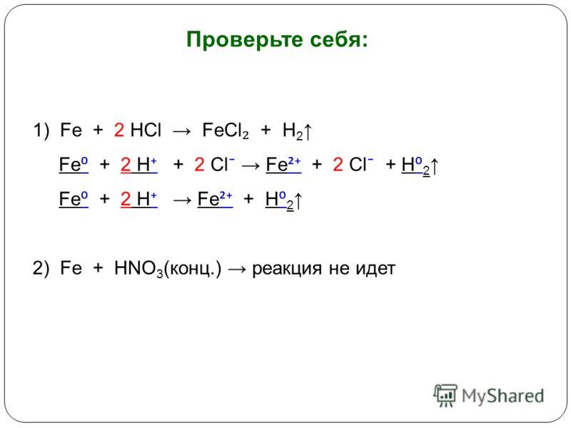 Проверьте себя: 1) Fe + 2 HCl FeCl + H 2 Fe + 2 H + 2 Cl ¯ Fe ² + 2 Cl ¯ + H 2 Fe + 2 H Fe ² + H 2 2) Fe + HNO 3 (конц.) реакция не идет