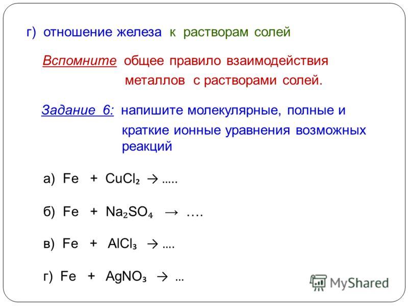 Задание 6: напишите молекулярные, полные и краткие ионные уравнения возможных реакций а) Fe + CuCl ….. б) Fe + Na SO …. в) Fe + AlCl …. г) Fe + AgNO … г) отношение железа к растворам солей Вспомните общее правило взаимодействия металлов с растворами