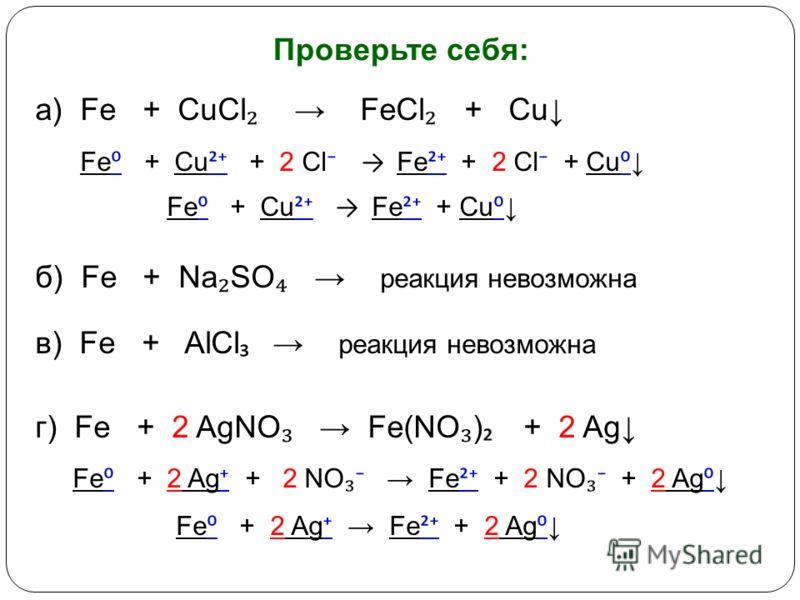 а) Fe + CuCl FeCl + Cu Fe + Cu ² + 2 Cl Fe ² + 2 Cl + Cu Fe + Cu ² Fe ² + Cu б) Fe + Na SO реакция невозможна в) Fe + AlCl реакция невозможна г) Fe + 2 AgNO Fe(NO ) + 2 Ag Fe + 2 Ag + 2 NO Fe ² + 2 NO + 2 Ag Fe + 2 Ag Fe ² + 2 Ag Проверьте себя: