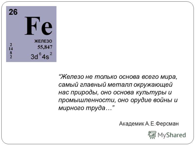 Железо не только основа всего мира, самый главный металл окружающей нас природы, оно основа культуры и промышленности, оно орудие войны и мирного труда… Академик А.Е.Ферсман