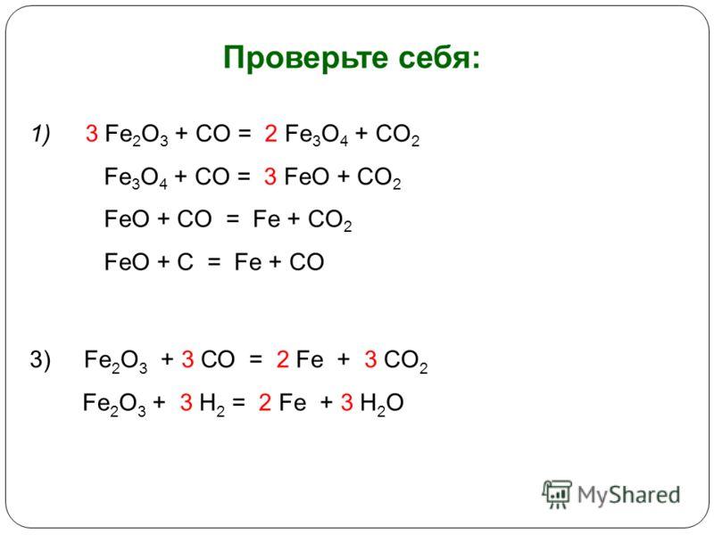 Проверьте себя: 1) 3 Fe 2 O 3 + CO = 2 Fe 3 O 4 + CO 2 Fe 3 O 4 + CO = 3 FeO + CO 2 FeO + CO = Fe + CO 2 FeO + C = Fe + CO 3) Fe 2 O 3 + 3 СО = 2 Fe + 3 CO 2 Fe 2 O 3 + 3 H 2 = 2 Fe + 3 H 2 O