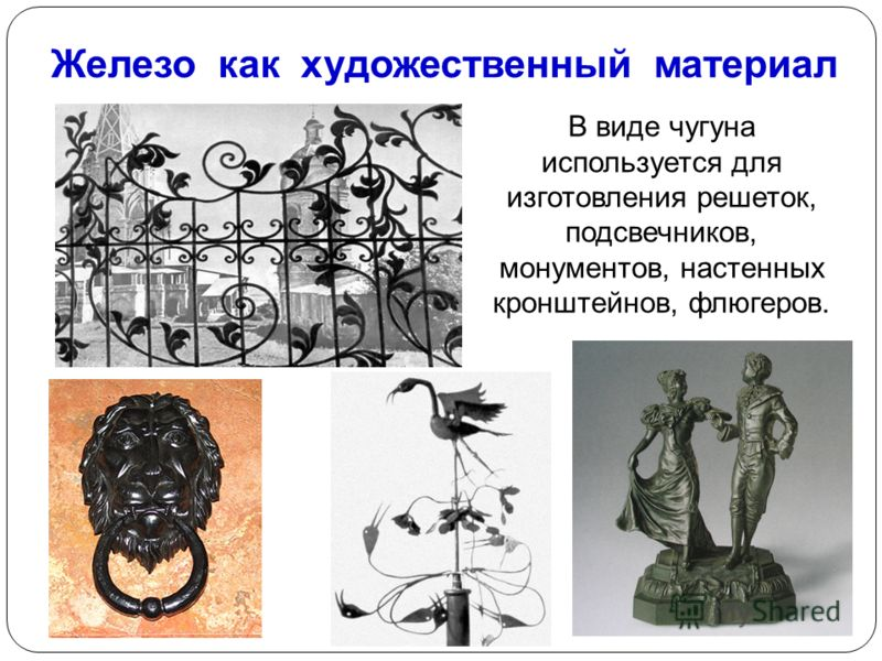 Железо как художественный материал В виде чугуна используется для изготовления решеток, подсвечников, монументов, настенных кронштейнов, флюгеров.