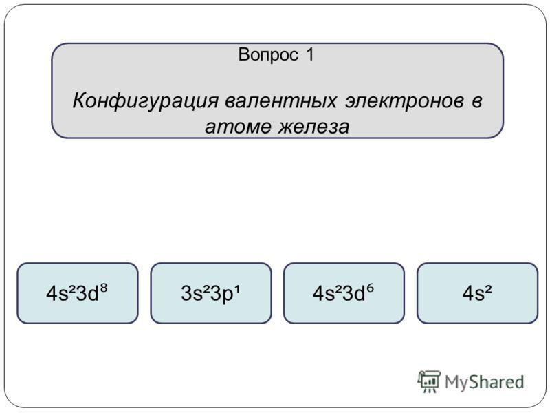 Вопрос 1 Конфигурация валентных электронов в атоме железа 4s²3d 4s²3d 3s²3p¹4s²