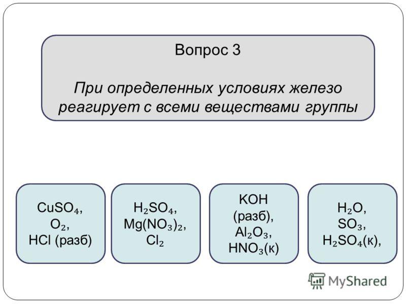 Вопрос 3 При определенных условиях железо реагирует с всеми веществами группы CuSO, O, HCl (разб) H SO, Mg(NO ), Cl KOH (разб), Al O, HNO (к) H O, SO, H SO (к),
